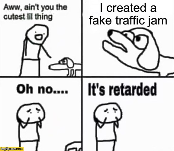 I created a fake traffic jam | image tagged in oh no it's retarded | made w/ Imgflip meme maker