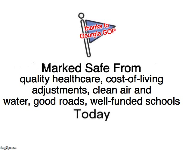 Marked Safe From |  thanks to Georgia GOP; quality healthcare, cost-of-living adjustments, clean air and water, good roads, well-funded schools | image tagged in memes,marked safe from,gop,in-the-red states | made w/ Imgflip meme maker