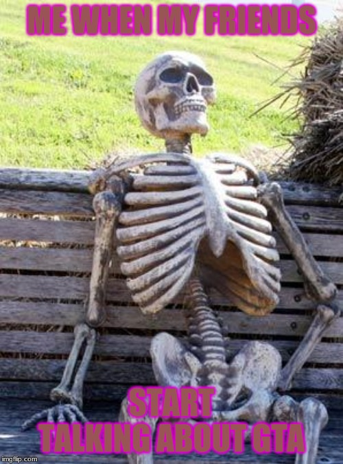Waiting Skeleton | ME WHEN MY FRIENDS START TALKING ABOUT GTA | image tagged in memes,waiting skeleton | made w/ Imgflip meme maker