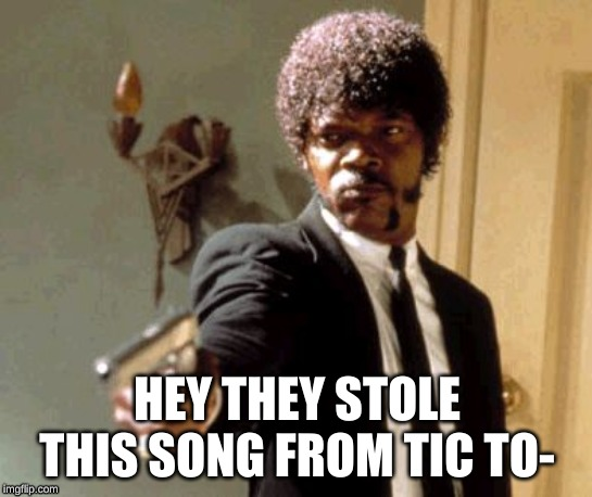Say That Again I Dare You |  HEY THEY STOLE THIS SONG FROM TIC TO- | image tagged in memes,say that again i dare you | made w/ Imgflip meme maker