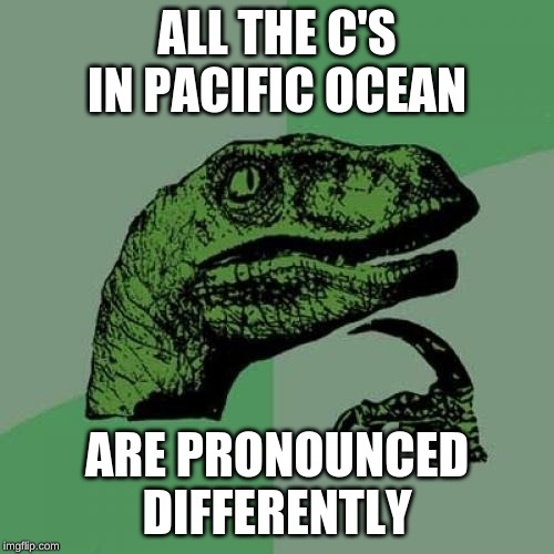 Philosoraptor |  ALL THE C'S IN PACIFIC OCEAN; ARE PRONOUNCED DIFFERENTLY | image tagged in memes,philosoraptor | made w/ Imgflip meme maker