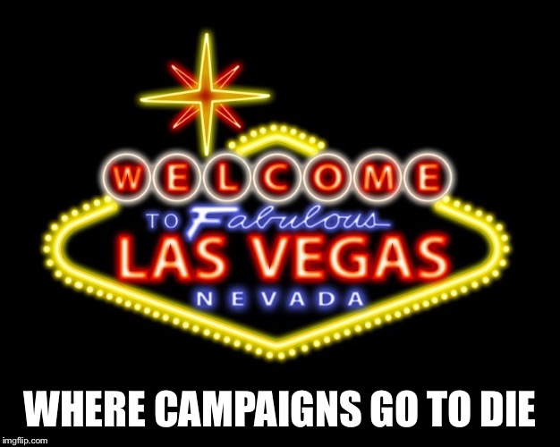 WHERE CAMPAIGNS GO TO DIE | image tagged in viva las vegas | made w/ Imgflip meme maker