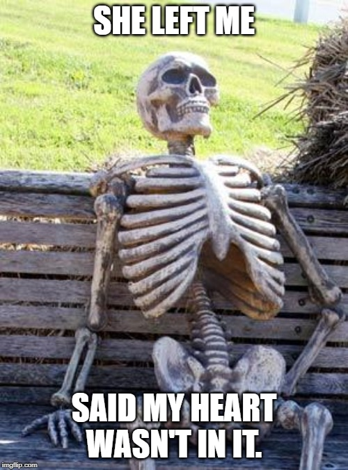 Waiting Skeleton | SHE LEFT ME SAID MY HEART WASN'T IN IT. | image tagged in memes,waiting skeleton | made w/ Imgflip meme maker