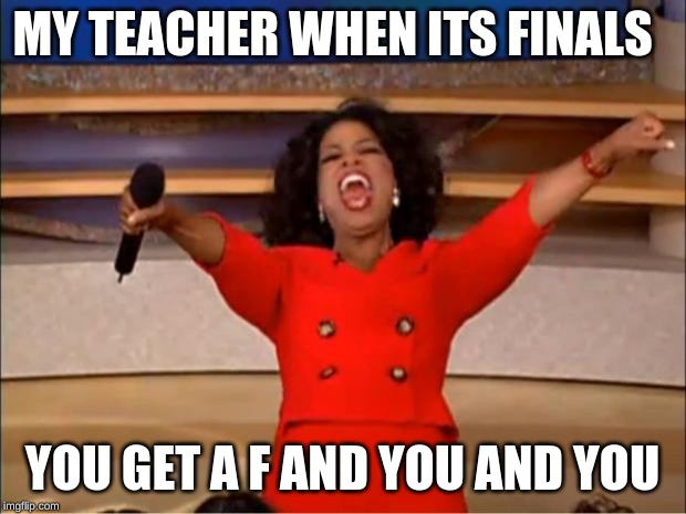 Oprah You Get A | MY TEACHER WHEN ITS FINALS YOU GET A F AND YOU AND YOU | image tagged in memes,oprah you get a | made w/ Imgflip meme maker