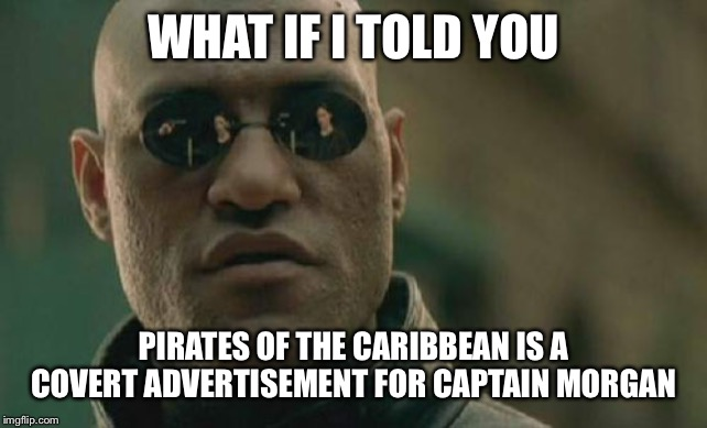 Matrix Morpheus |  WHAT IF I TOLD YOU; PIRATES OF THE CARIBBEAN IS A COVERT ADVERTISEMENT FOR CAPTAIN MORGAN | image tagged in memes,matrix morpheus | made w/ Imgflip meme maker
