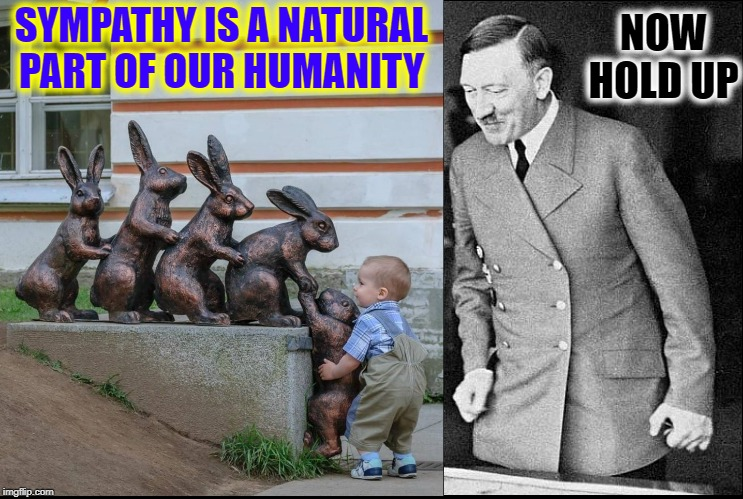 The Natural Goodness of Humans |  SYMPATHY IS A NATURAL PART OF OUR HUMANITY; NOW HOLD UP | image tagged in vince vance,adolf hitler,baby,rabbit,statue,sympathy | made w/ Imgflip meme maker