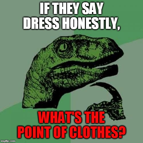 Not sure if it's dressing then... |  IF THEY SAY DRESS HONESTLY, WHAT'S THE POINT OF CLOTHES? | image tagged in memes,philosoraptor,naked,honesty | made w/ Imgflip meme maker