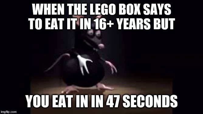 WHEN THE LEGO BOX SAYS TO EAT IT IN 16+ YEARS BUT YOU EAT IN IN 47 SECONDS | image tagged in tik tok | made w/ Imgflip meme maker