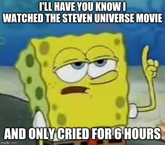 Spongebob likes Steven Universe | I'LL HAVE YOU KNOW I WATCHED THE STEVEN UNIVERSE MOVIE AND ONLY CRIED FOR 6 HOURS | image tagged in steven universe,movie,spongebob,spongebob i'll have you know | made w/ Imgflip meme maker