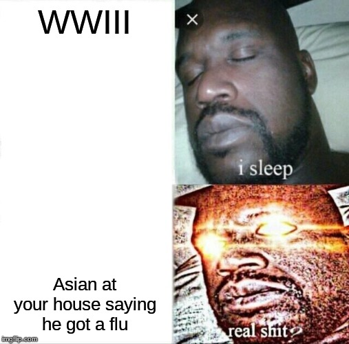 Sleeping Shaq |  WWIII; Asian at your house saying he got a flu | image tagged in memes,sleeping shaq | made w/ Imgflip meme maker