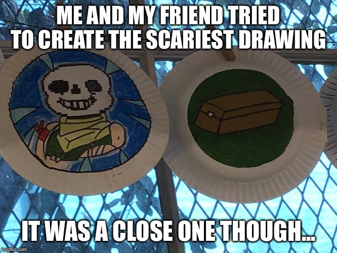 Me and my friend tried to create the scariest drawing. | ME AND MY FRIEND TRIED TO CREATE THE SCARIEST DRAWING IT WAS A CLOSE ONE THOUGH... | image tagged in tags,unnecessary tags,thisimagehasalotoftags,too many tags,stop reading the tags | made w/ Imgflip meme maker