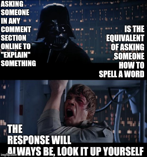"You'll Not Only Remember It You'll Probably Learn Something Along The Way |  ASKING SOMEONE IN ANY COMMENT SECTION ONLINE TO ""EXPLAIN"" SOMETHING; IS THE EQUIVALENT OF ASKING SOMEONE HOW TO SPELL A WORD; THE RESPONSE WILL ALWAYS BE, LOOK IT UP YOURSELF 