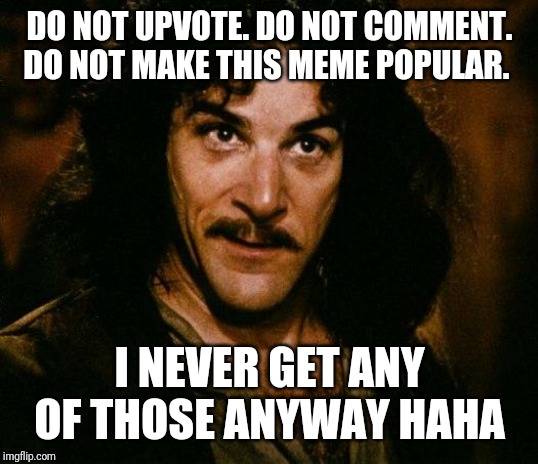 Inigo Montoya Meme | DO NOT UPVOTE. DO NOT COMMENT. DO NOT MAKE THIS MEME POPULAR. I NEVER GET ANY OF THOSE ANYWAY HAHA | image tagged in memes,inigo montoya | made w/ Imgflip meme maker