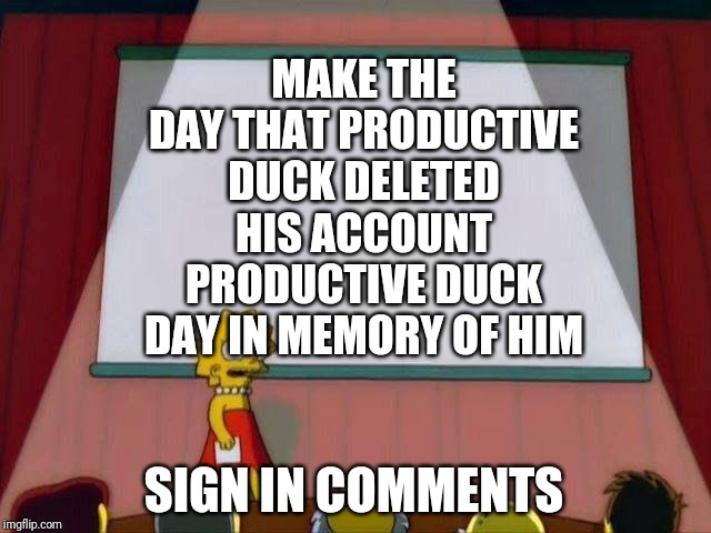 Petition to... | MAKE THE DAY THAT PRODUCTIVE DUCK DELETED HIS ACCOUNT PRODUCTIVE DUCK DAY IN MEMORY OF HIM SIGN IN COMMENTS | image tagged in petition to | made w/ Imgflip meme maker