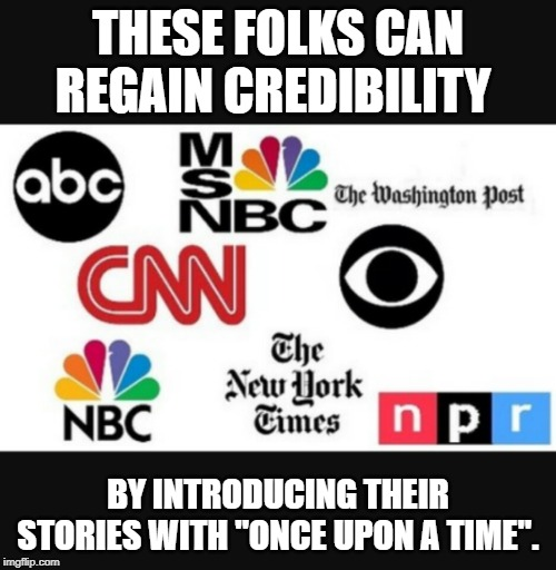 "Media lies |  THESE FOLKS CAN REGAIN CREDIBILITY; BY INTRODUCING THEIR STORIES WITH ""ONCE UPON A TIME"". 