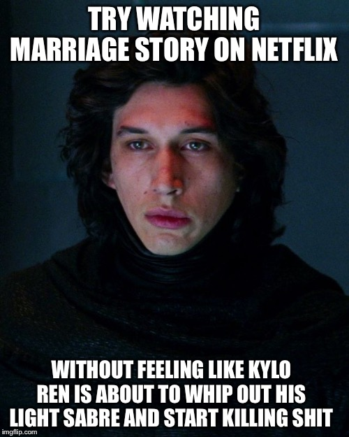 Kylo Ren | TRY WATCHING MARRIAGE STORY ON NETFLIX WITHOUT FEELING LIKE KYLO REN IS ABOUT TO WHIP OUT HIS LIGHT SABRE AND START KILLING SHIT | image tagged in kylo ren,netflix,memes,funny,so true | made w/ Imgflip meme maker
