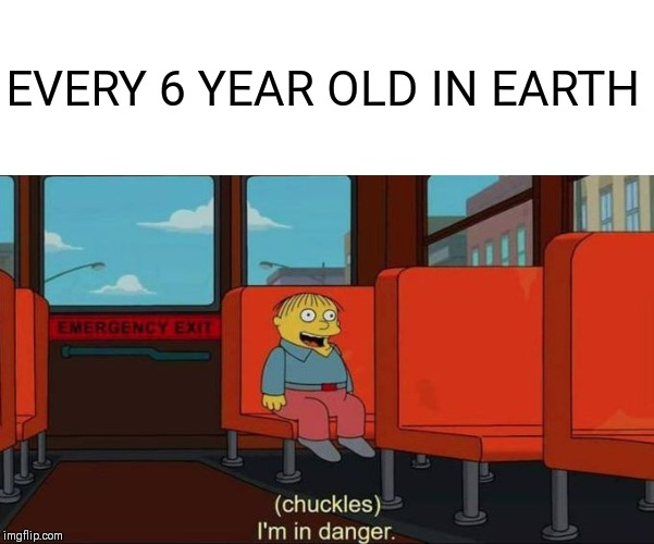 I'm in Danger + blank place above | EVERY 6 YEAR OLD IN EARTH | image tagged in i'm in danger  blank place above | made w/ Imgflip meme maker