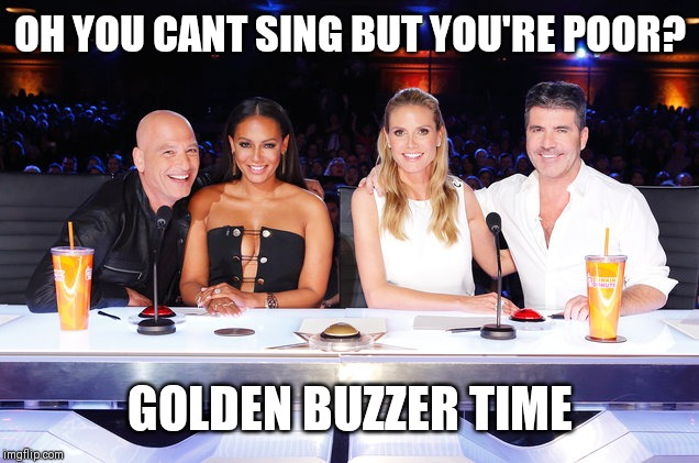 America's Got Talent judges | OH YOU CANT SING BUT YOU'RE POOR? GOLDEN BUZZER TIME | image tagged in america's got talent judges | made w/ Imgflip meme maker
