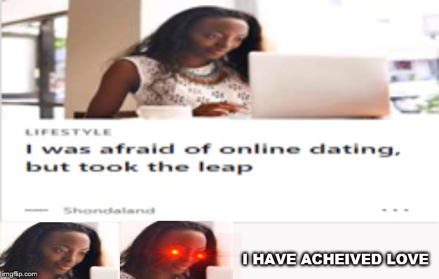 I HAVE ACHEIVED LOVE | image tagged in funny meme,still a better love story than twilight | made w/ Imgflip meme maker