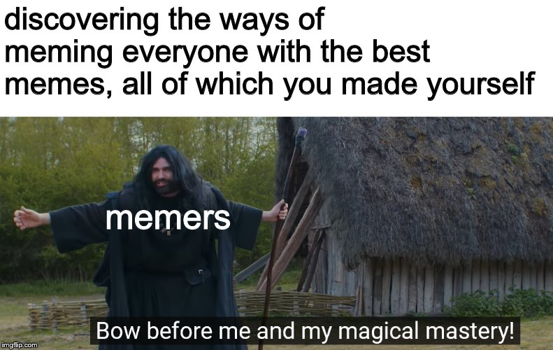 discovering the ways of meming everyone with the best memes, all of which you made yourself; memers | image tagged in wizzo the wizard | made w/ Imgflip meme maker