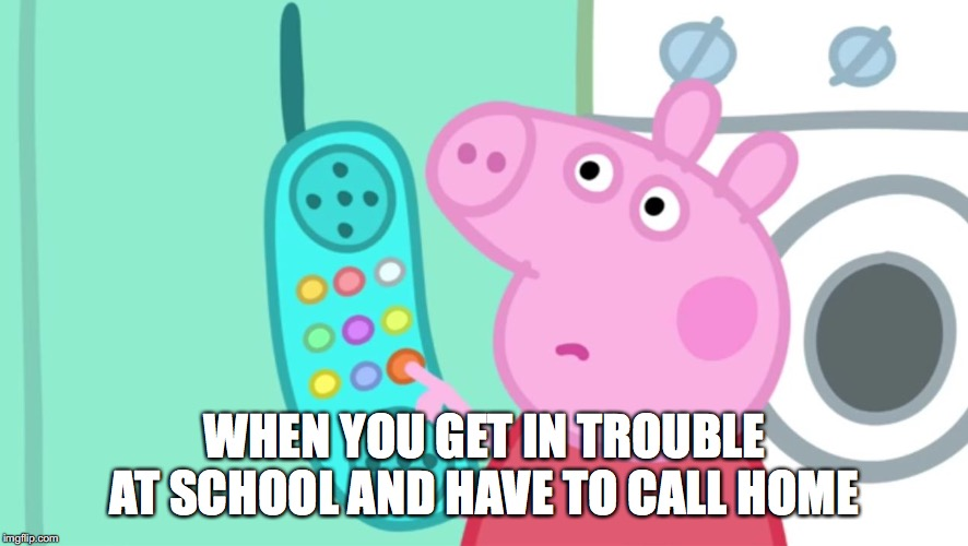 peppa pig phone | WHEN YOU GET IN TROUBLE AT SCHOOL AND HAVE TO CALL HOME | image tagged in peppa pig,school,memes | made w/ Imgflip meme maker