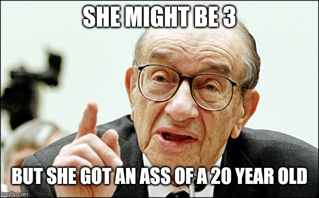 Alan Greenspan |  SHE MIGHT BE 3; BUT SHE GOT AN ASS OF A 20 YEAR OLD | image tagged in memes,alan greenspan | made w/ Imgflip meme maker