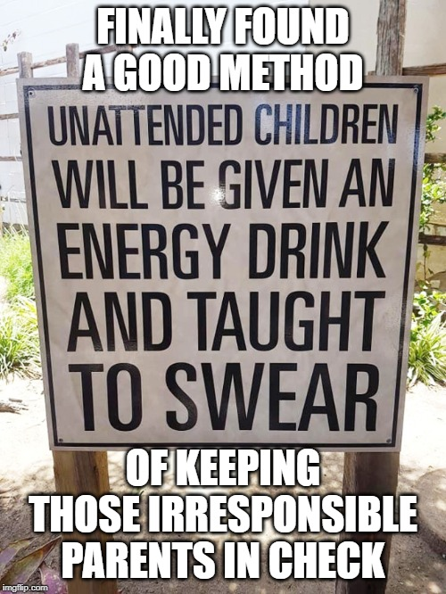 Bad parents are taught a lesson |  FINALLY FOUND A GOOD METHOD; OF KEEPING THOSE IRRESPONSIBLE PARENTS IN CHECK | image tagged in funny signs,warning sign,warning label,bad parents,bad parenting,signs/billboards | made w/ Imgflip meme maker