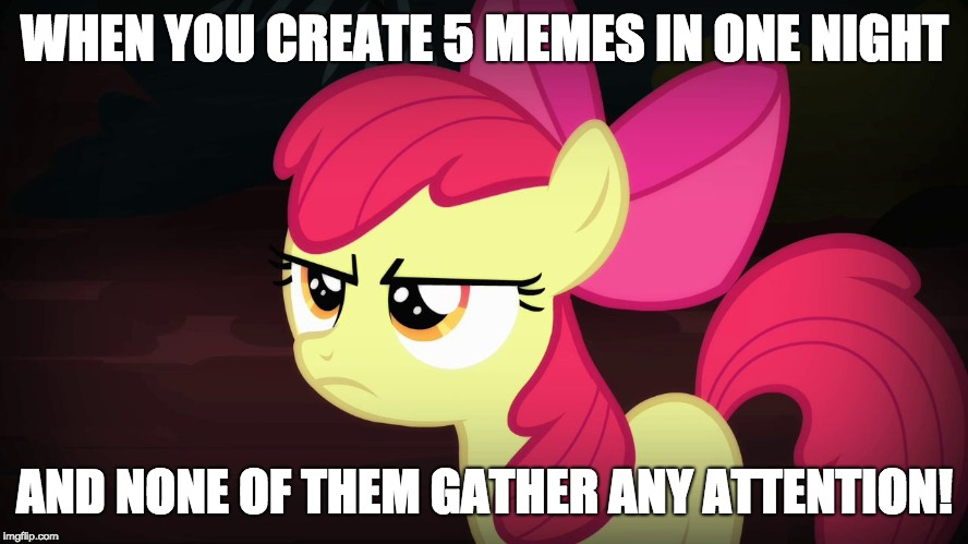 Honestly disappointing! |  WHEN YOU CREATE 5 MEMES IN ONE NIGHT; AND NONE OF THEM GATHER ANY ATTENTION! | image tagged in angry applebloom,memes,meme attention,disappointment | made w/ Imgflip meme maker