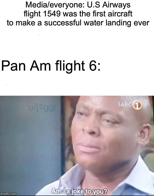 Is Pan Am joke to you? |  Media/everyone: U.S Airways flight 1549 was the first aircraft to make a successful water landing ever; Pan Am flight 6: | image tagged in am i a joke to you,memes,aviation,airlines | made w/ Imgflip meme maker
