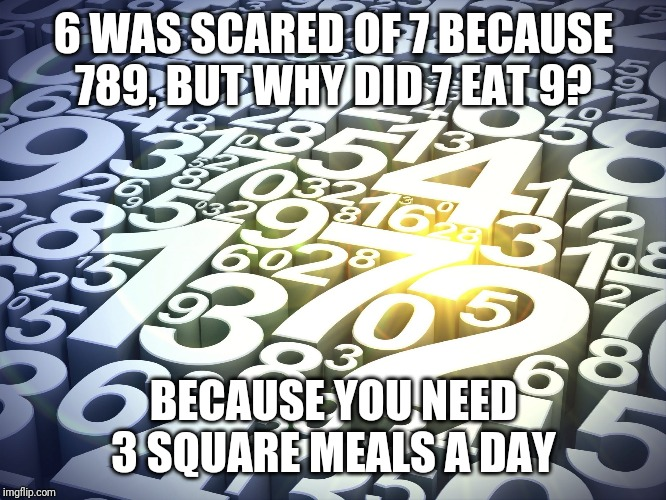 Numbers | 6 WAS SCARED OF 7 BECAUSE 789, BUT WHY DID 7 EAT 9? BECAUSE YOU NEED 3 SQUARE MEALS A DAY | image tagged in numbers | made w/ Imgflip meme maker