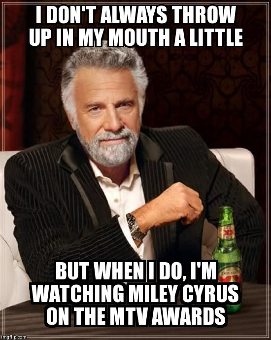 The Most Interesting Man In The World Meme | I DON'T ALWAYS THROW UP IN MY MOUTH A LITTLE BUT WHEN I DO, I'M WATCHING MILEY CYRUS ON THE MTV AWARDS | image tagged in memes,the most interesting man in the world | made w/ Imgflip meme maker