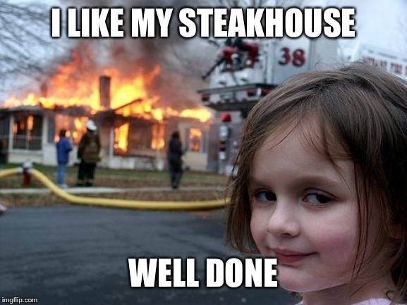 Disaster Girl |  I LIKE MY STEAKHOUSE; WELL DONE | image tagged in memes,disaster girl | made w/ Imgflip meme maker
