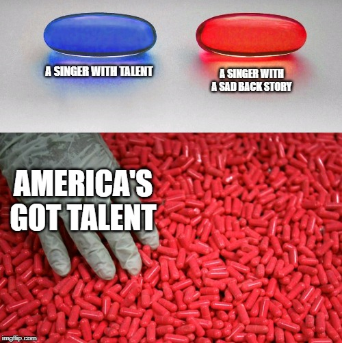 Blue or red pill | A SINGER WITH TALENT A SINGER WITH A SAD BACK STORY AMERICA'S GOT TALENT | image tagged in blue or red pill | made w/ Imgflip meme maker