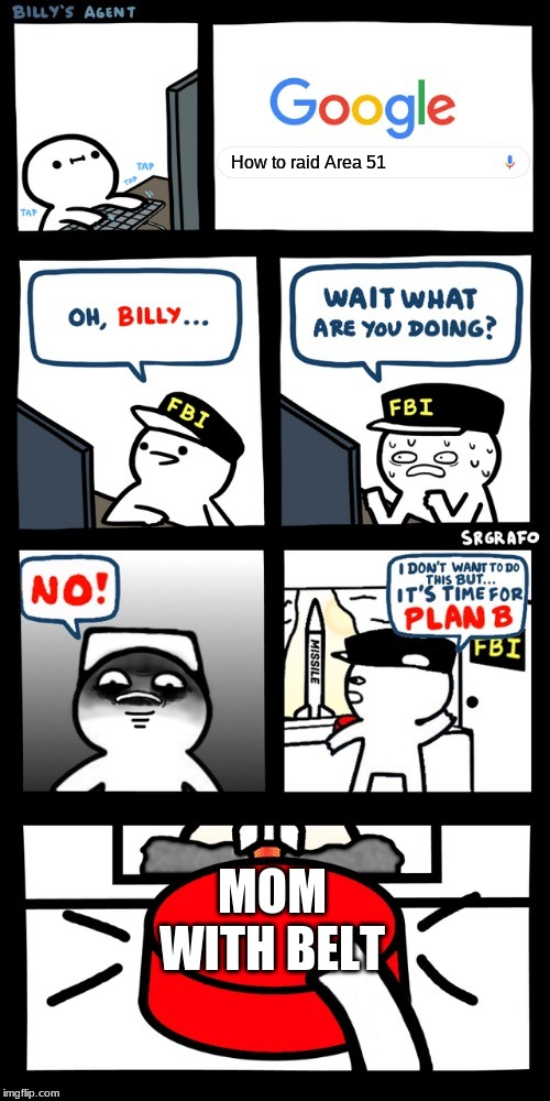 Billy's FBI agent plan B |  How to raid Area 51; MOM WITH BELT | image tagged in billys fbi agent plan b | made w/ Imgflip meme maker