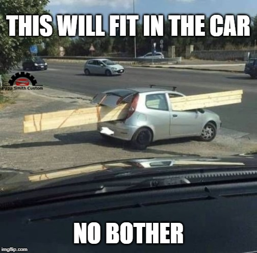 Like a Glove. |  THIS WILL FIT IN THE CAR; NO BOTHER | image tagged in cars,car meme,transport,diy,wood,vehicle | made w/ Imgflip meme maker
