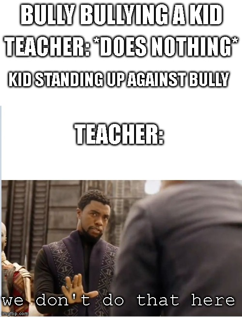 We don't do that here | BULLY BULLYING A KID TEACHER: *DOES NOTHING* KID STANDING UP AGAINST BULLY TEACHER: we don't do that here | image tagged in we don't do that here | made w/ Imgflip meme maker
