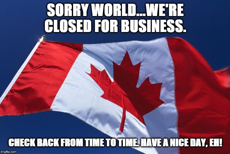 Canada is broken | SORRY WORLD...WE'RE CLOSED FOR BUSINESS. CHECK BACK FROM TIME TO TIME. HAVE A NICE DAY, EH! | image tagged in canada,native blockades | made w/ Imgflip meme maker