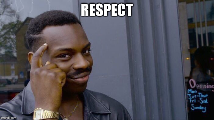 RESPECT | image tagged in memes,roll safe think about it | made w/ Imgflip meme maker