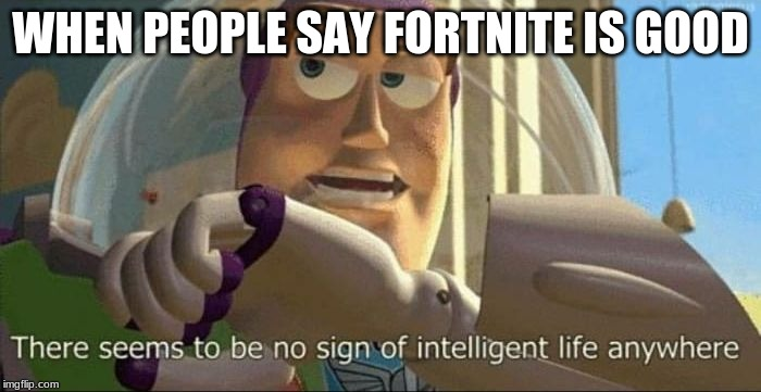 buzz lightyear |  WHEN PEOPLE SAY FORTNITE IS GOOD | image tagged in buzz lightyear | made w/ Imgflip meme maker