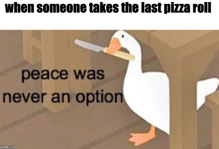 Untitled Goose Peace Was Never an Option | when someone takes the last pizza roll | image tagged in untitled goose peace was never an option | made w/ Imgflip meme maker