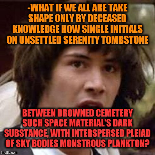 -Lead for introducing into space bytes. |  -WHAT IF WE ALL ARE TAKE SHAPE ONLY BY DECEASED KNOWLEDGE HOW SINGLE INITIALS ON UNSETTLED SERENITY TOMBSTONE; BETWEEN DROWNED CEMETERY SUCH SPACE MATERIAL'S DARK SUBSTANCE, WITH INTERSPERSED PLEIAD OF SKY BODIES MONSTROUS PLANKTON? | image tagged in memes,conspiracy keanu,what if,cemetery,tombstone,darkness | made w/ Imgflip meme maker