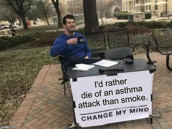 Change My Mind Meme | I'd rather die of an asthma attack than smoke. | image tagged in memes,change my mind | made w/ Imgflip meme maker