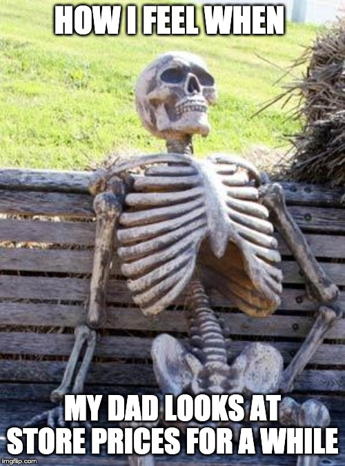 Waiting Skeleton | HOW I FEEL WHEN MY DAD LOOKS AT STORE PRICES FOR A WHILE | image tagged in memes,waiting skeleton | made w/ Imgflip meme maker