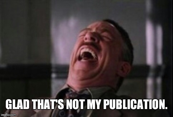 GLAD THAT'S NOT MY PUBLICATION. | image tagged in j jonah jameson laughing | made w/ Imgflip meme maker