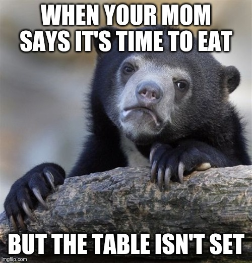 Confession Bear | WHEN YOUR MOM SAYS IT'S TIME TO EAT BUT THE TABLE ISN'T SET | image tagged in memes,confession bear | made w/ Imgflip meme maker