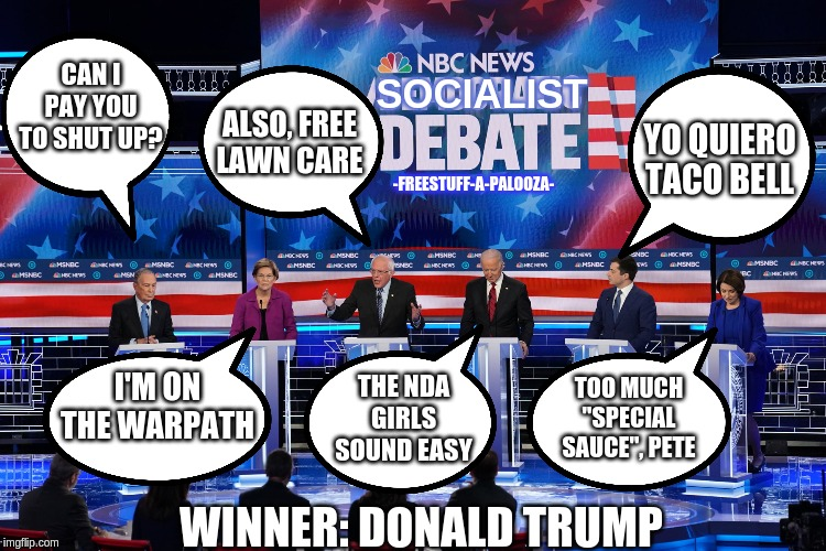 "Democrat Debate Recap |  CAN I PAY YOU TO SHUT UP? SOCIALIST; ALSO, FREE LAWN CARE; -FREESTUFF-A-PALOOZA-; YO QUIERO TACO BELL; THE NDA GIRLS SOUND EASY; I'M ON THE WARPATH; TOO MUCH ""SPECIAL SAUCE"", PETE; WINNER: DONALD TRUMP 