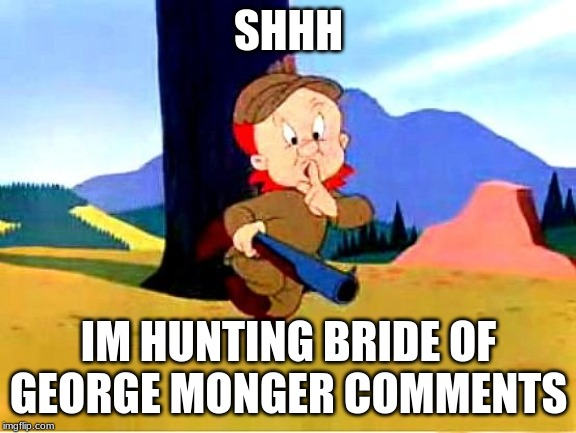Elmer Fudd |  SHHH; IM HUNTING BRIDE OF GEORGE MONGER COMMENTS | image tagged in elmer fudd | made w/ Imgflip meme maker