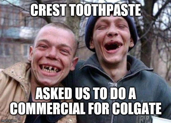 Ugly Twins | CREST TOOTHPASTE ASKED US TO DO A COMMERCIAL FOR COLGATE | image tagged in memes,ugly twins | made w/ Imgflip meme maker