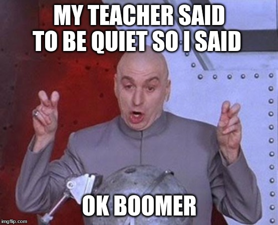 Dr Evil Laser | MY TEACHER SAID TO BE QUIET SO I SAID OK BOOMER | image tagged in memes,dr evil laser | made w/ Imgflip meme maker