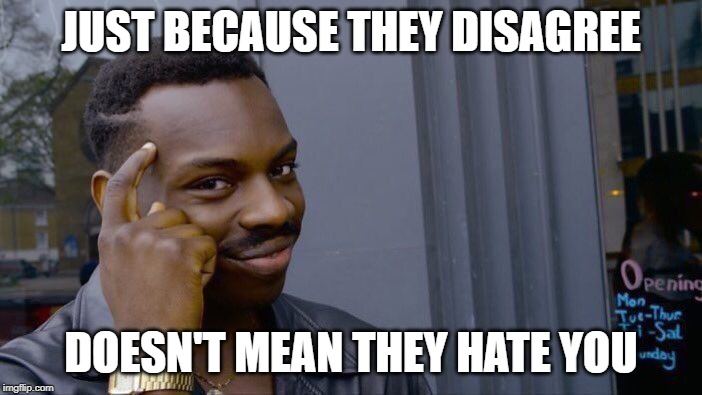 Keep it cool | JUST BECAUSE THEY DISAGREE DOESN'T MEAN THEY HATE YOU | image tagged in memes,roll safe think about it | made w/ Imgflip meme maker